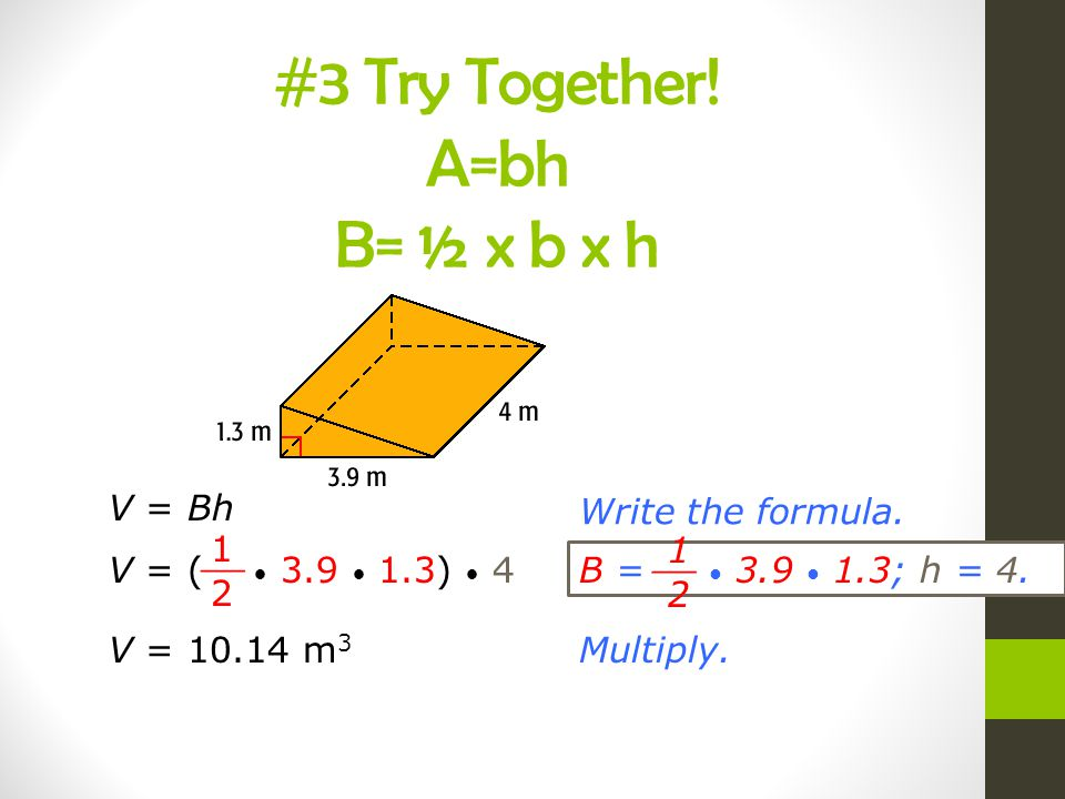#3 Try Together! A=bh B= ½ x b x h V = Bh Write the formula.