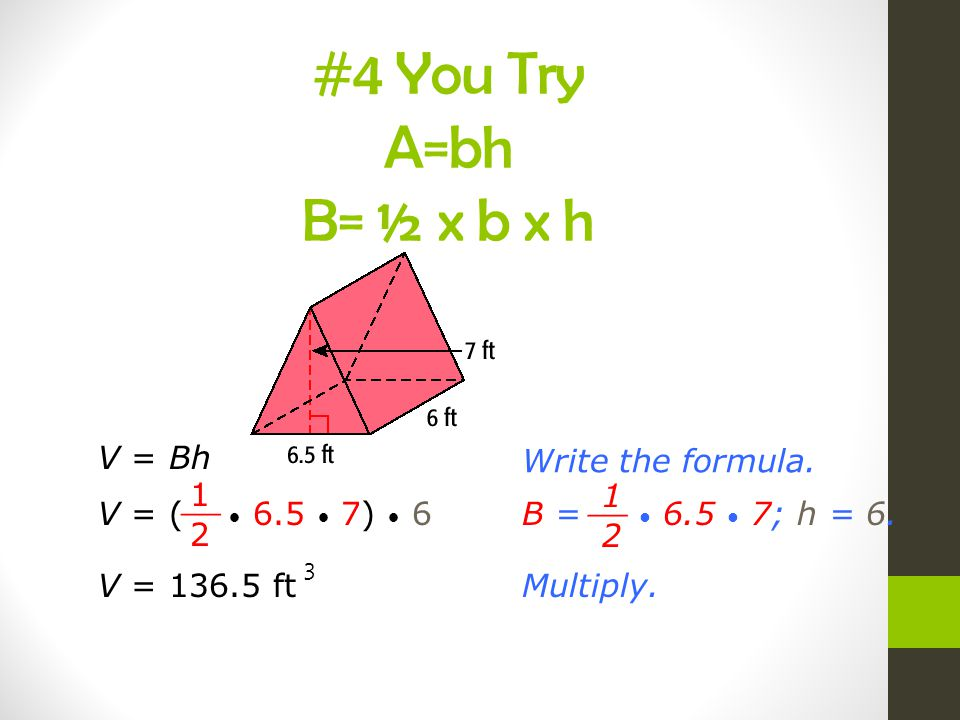 #4 You Try A=bh B= ½ x b x h V = Bh Write the formula.