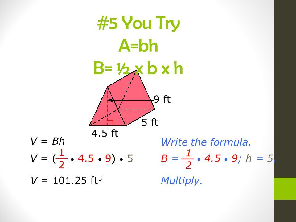 #5 You Try A=bh B= ½ x b x h 9 ft 5 ft 4.5 ft V = Bh
