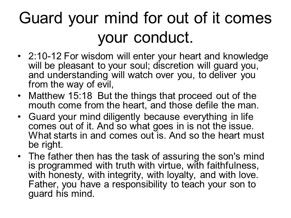 Guard your mind for out of it comes your conduct.