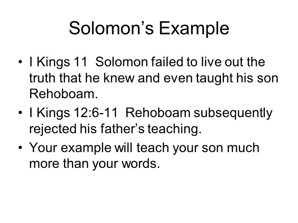 Solomon's Example I Kings 11 Solomon failed to live out the truth that he knew and even taught his son Rehoboam.