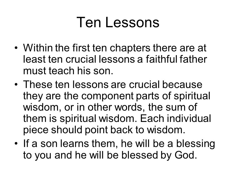 Ten Lessons Within the first ten chapters there are at least ten crucial lessons a faithful father must teach his son.