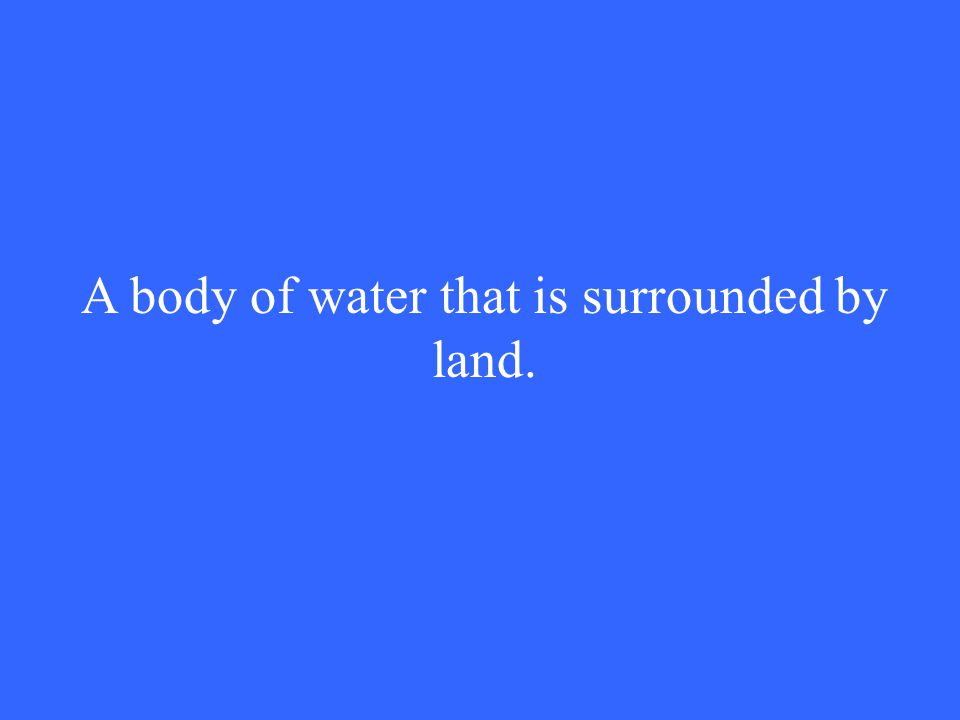 A body of water that is surrounded by land.