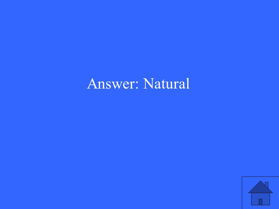 Answer: Natural