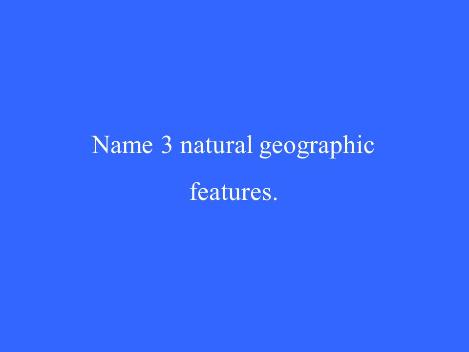 Name 3 natural geographic