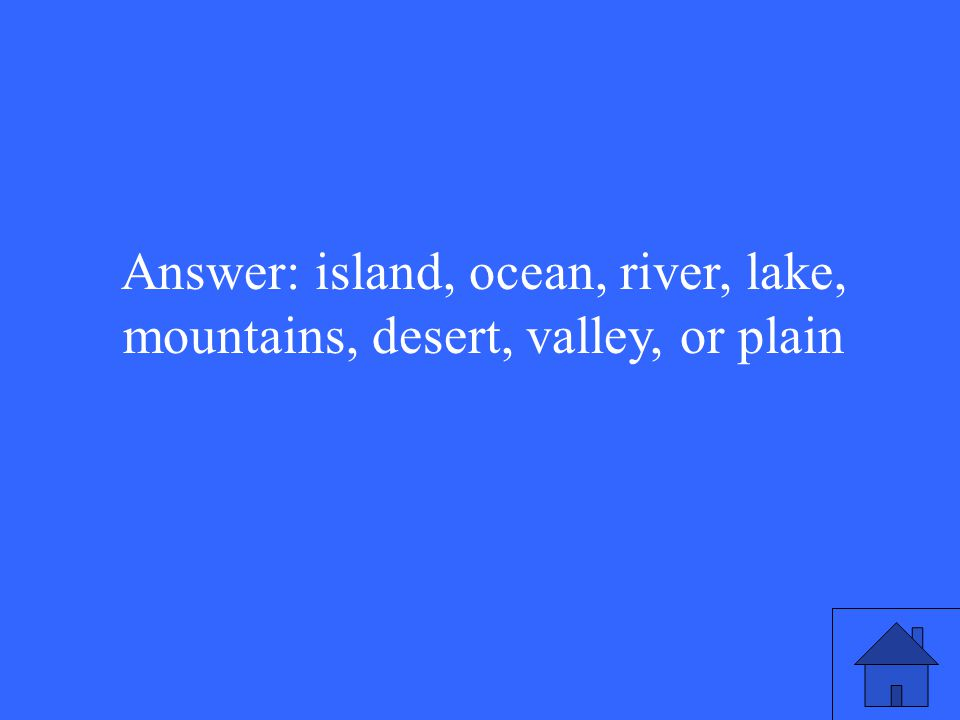 Answer: island, ocean, river, lake, mountains, desert, valley, or plain