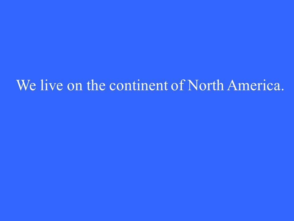 We live on the continent of North America.