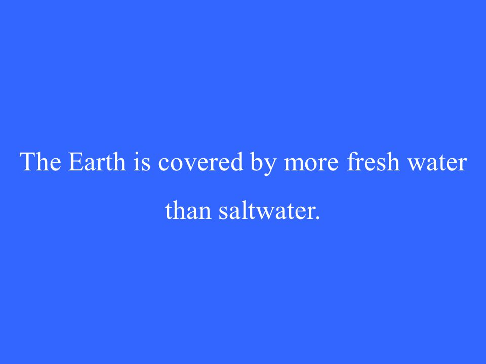 The Earth is covered by more fresh water