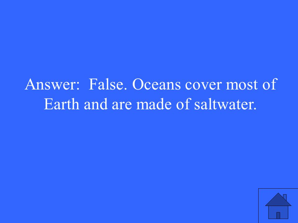 Answer: False. Oceans cover most of Earth and are made of saltwater.