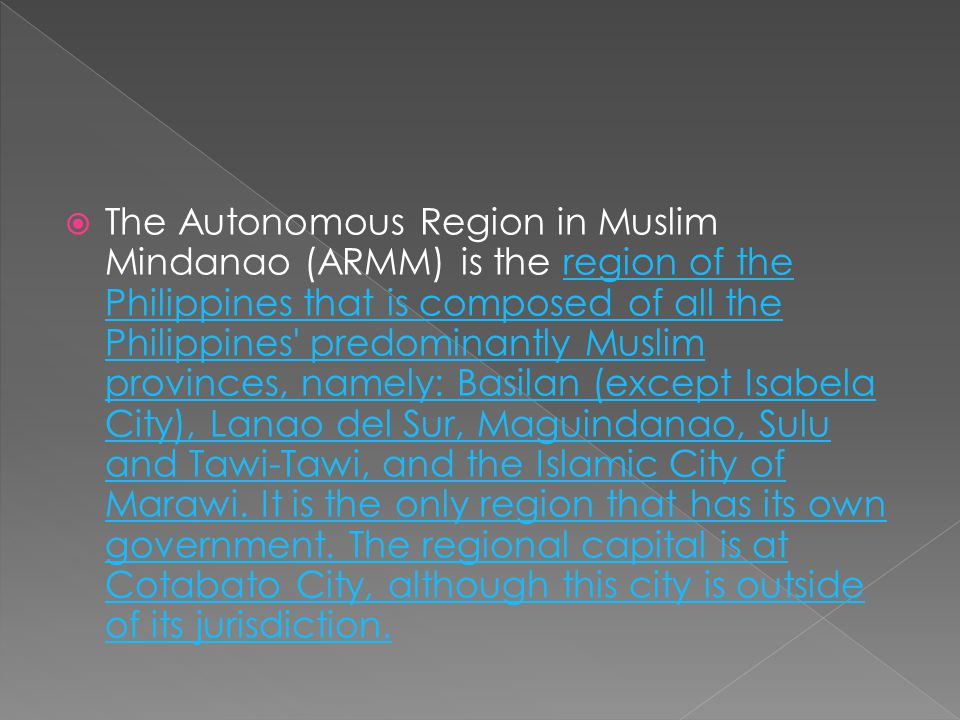 The Autonomous Region in Muslim Mindanao (ARMM) is the region of the Philippines that is composed of all the Philippines predominantly Muslim provinces, namely: Basilan (except Isabela City), Lanao del Sur, Maguindanao, Sulu and Tawi-Tawi, and the Islamic City of Marawi.