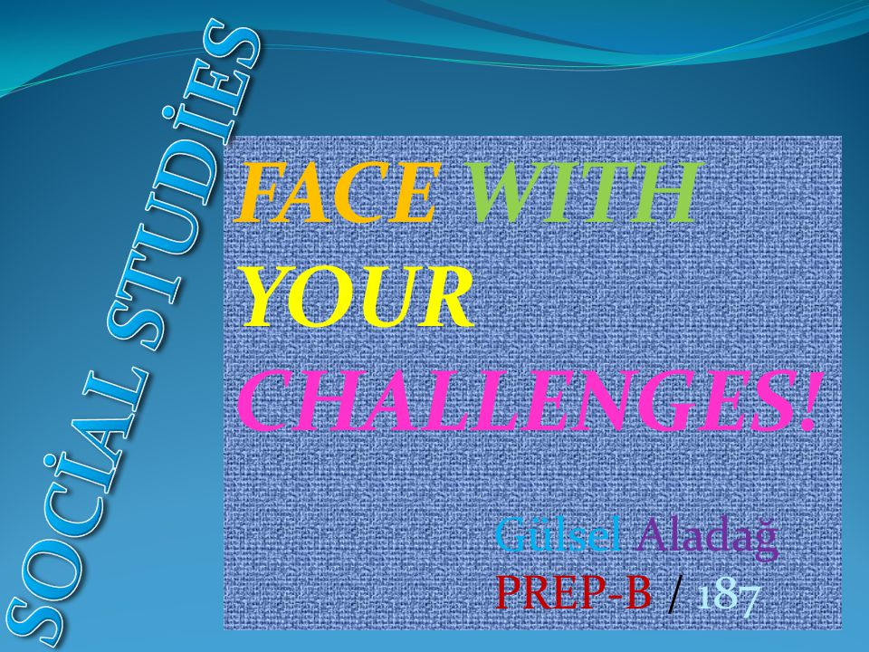 FACE WITH YOUR CHALLENGES! SOCİAL STUDİES