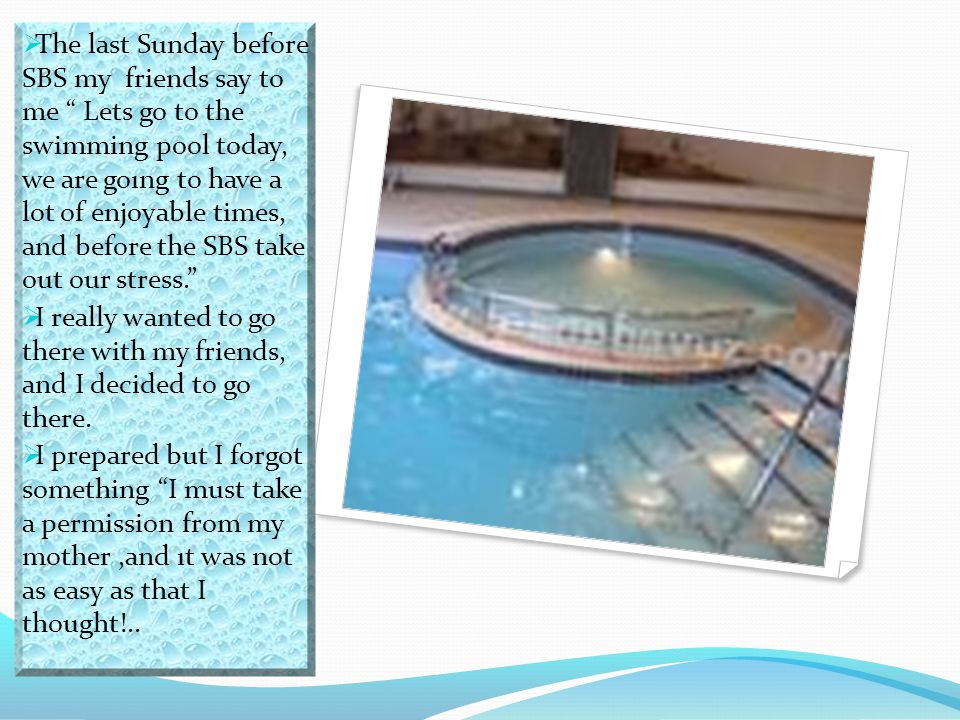 The last Sunday before SBS my friends say to me Lets go to the swimming pool today, we are goıng to have a lot of enjoyable times, and before the SBS take out our stress.