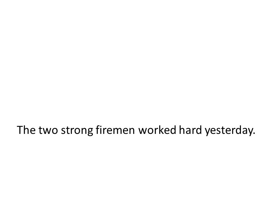 The two strong firemen worked hard yesterday.