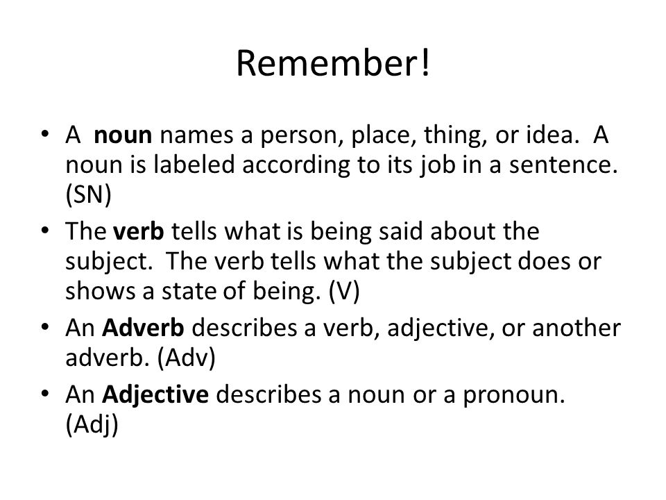 Remember! A noun names a person, place, thing, or idea. A noun is labeled according to its job in a sentence. (SN)