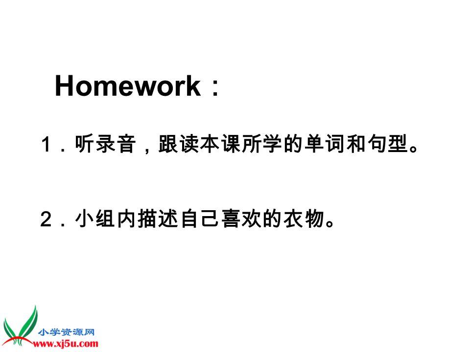Homework: 1.听录音,跟读本课所学的单词和句型。 2.小组内描述自己喜欢的衣物。
