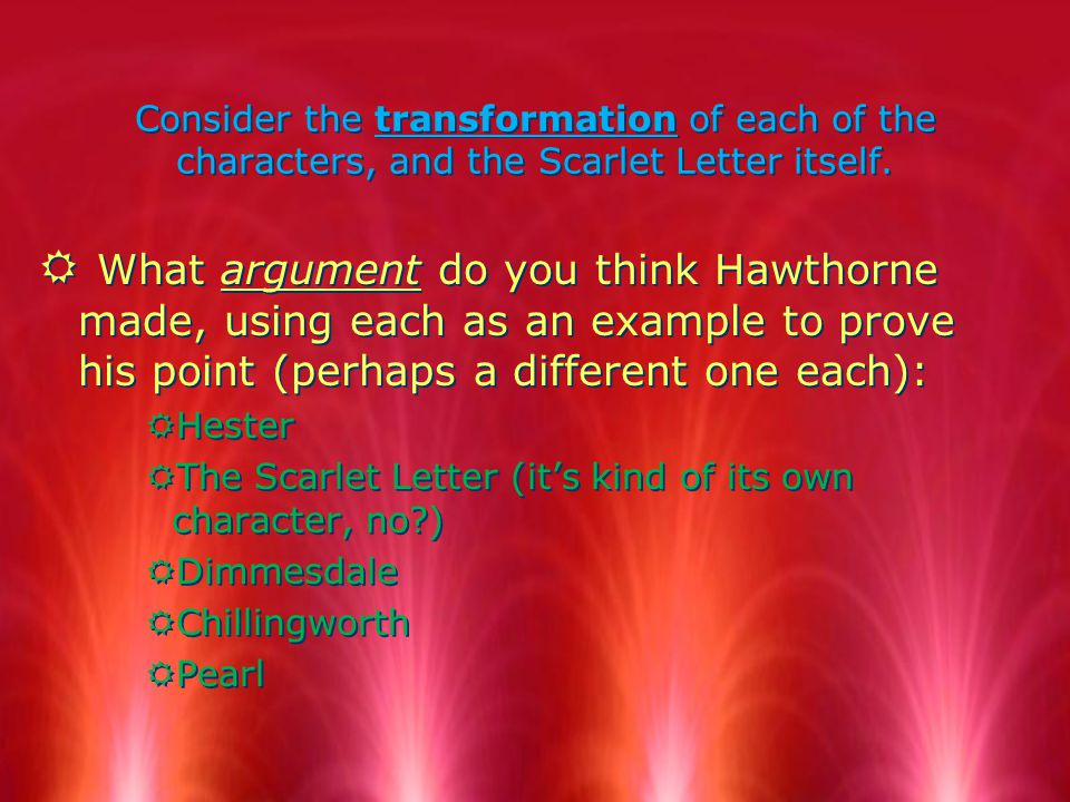 Consider the transformation of each of the characters, and the Scarlet Letter itself.