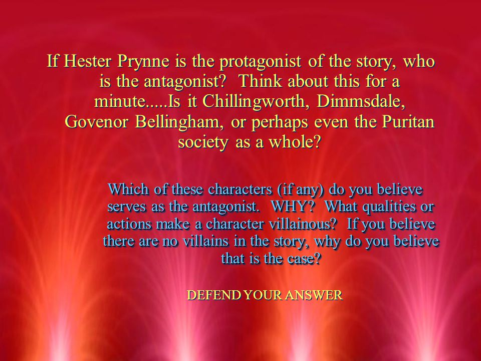If Hester Prynne is the protagonist of the story, who is the antagonist Think about this for a minute.....Is it Chillingworth, Dimmsdale, Govenor Bellingham, or perhaps even the Puritan society as a whole