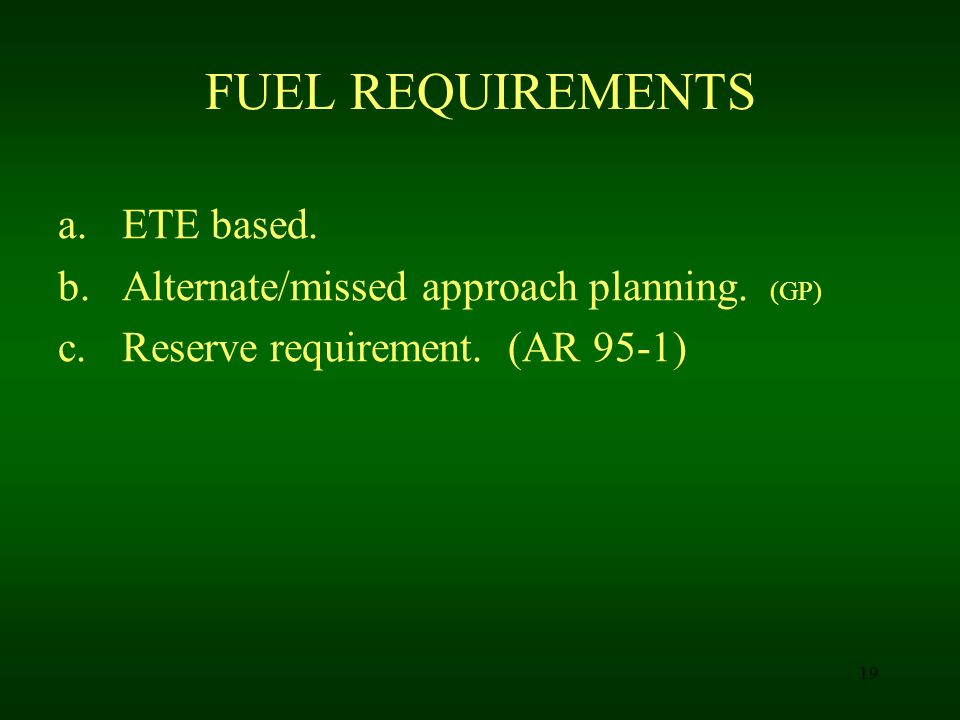 FUEL REQUIREMENTS ETE based. Alternate/missed approach planning. (GP)