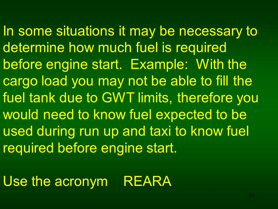 In some situations it may be necessary to determine how much fuel is required before engine start. Example: With the cargo load you may not be able to fill the fuel tank due to GWT limits, therefore you would need to know fuel expected to be used during run up and taxi to know fuel required before engine start.