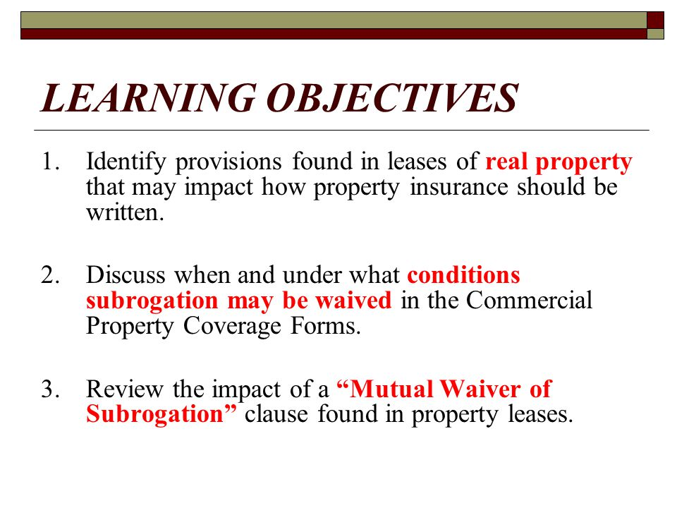 LEARNING OBJECTIVES 1. Identify provisions found in leases of real property that may impact how property insurance should be written.