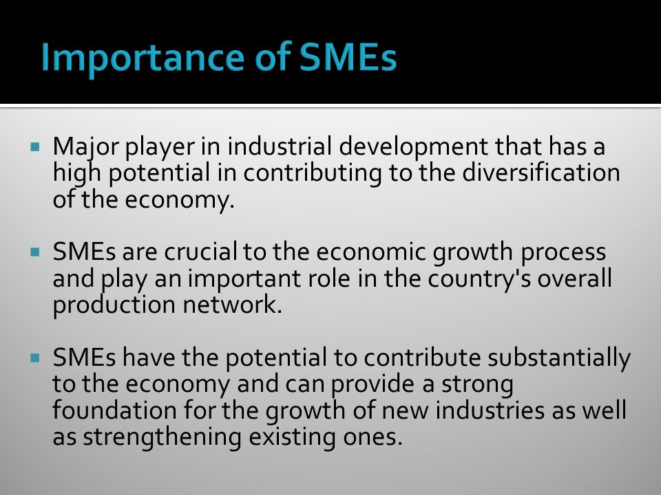 Importance of SMEs Major player in industrial development that has a high potential in contributing to the diversification of the economy.