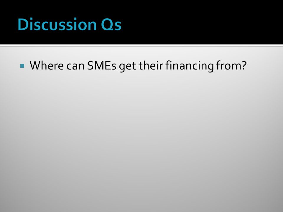 Discussion Qs Where can SMEs get their financing from
