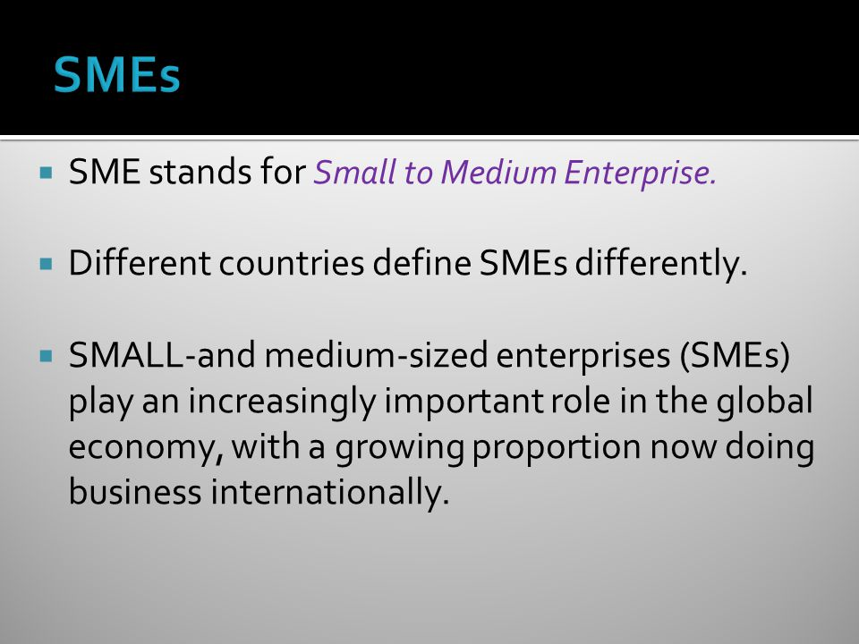 SMEs SME stands for Small to Medium Enterprise.
