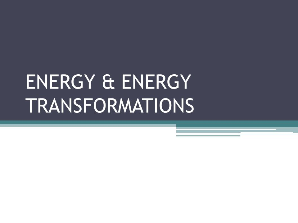 ENERGY & ENERGY TRANSFORMATIONS