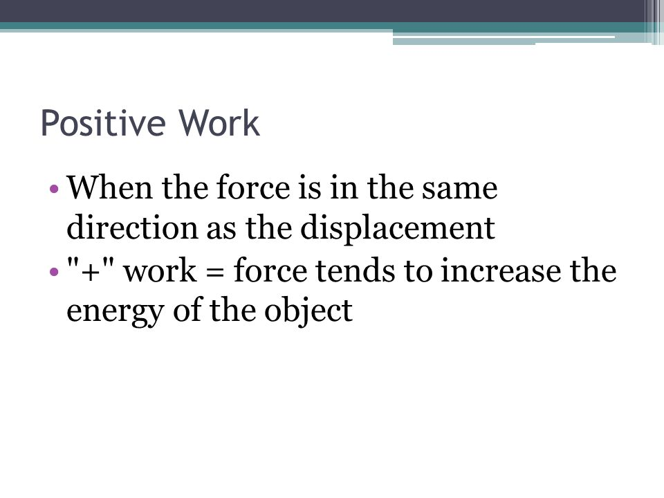 Positive Work When the force is in the same direction as the displacement.
