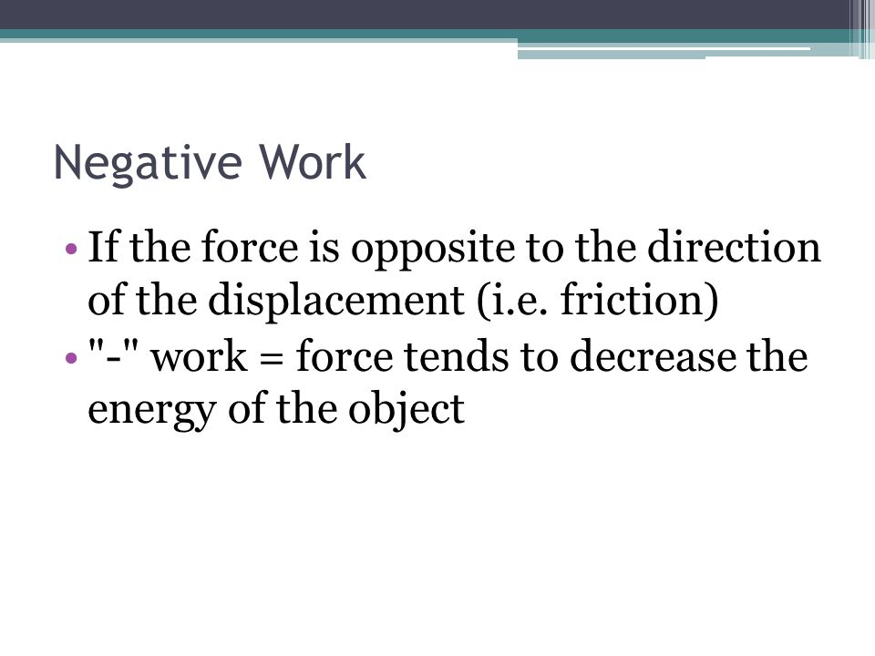 Negative Work If the force is opposite to the direction of the displacement (i.e. friction)