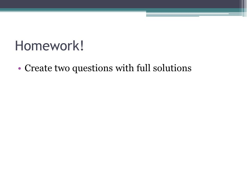 Homework! Create two questions with full solutions