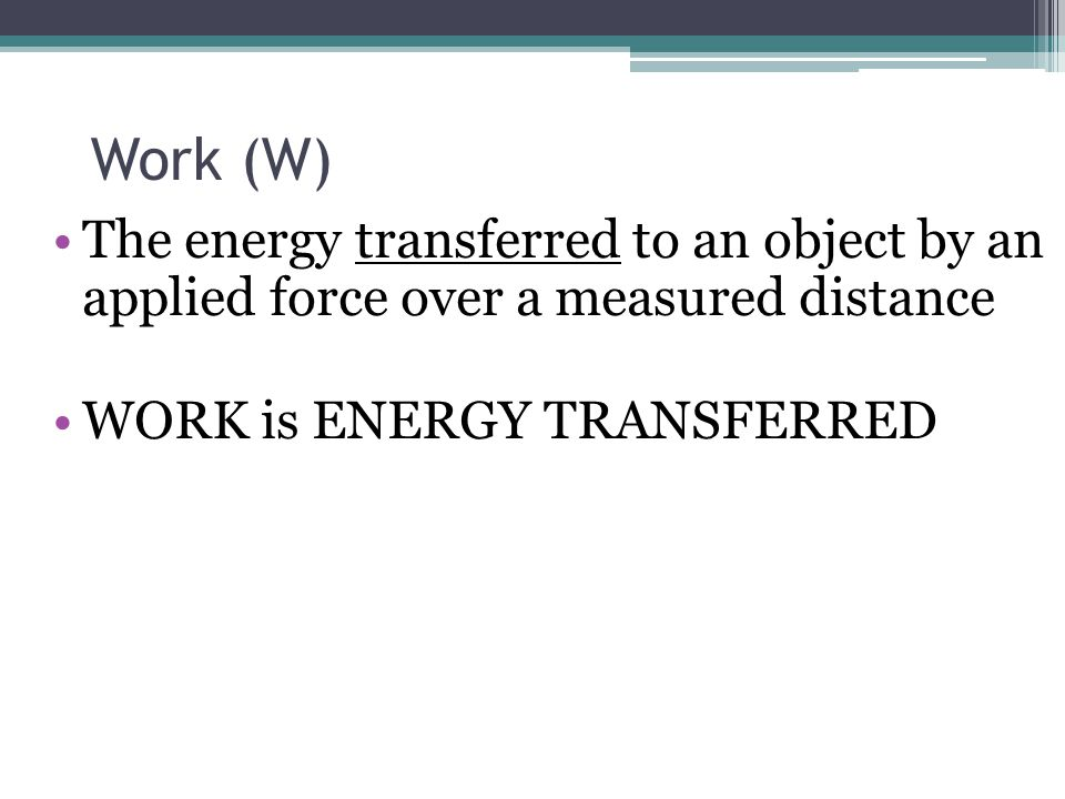 Work (W) The energy transferred to an object by an applied force over a measured distance.