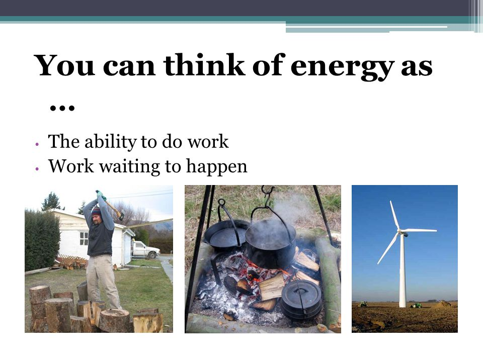 You can think of energy as …