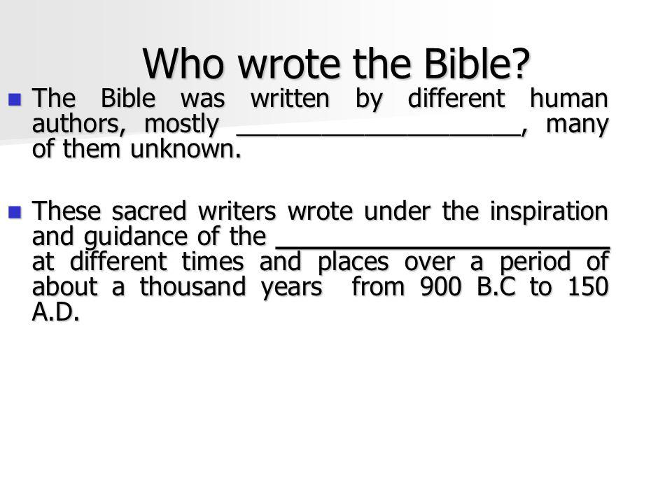 Who wrote the Bible The Bible was written by different human authors, mostly ____________________, many of them unknown.