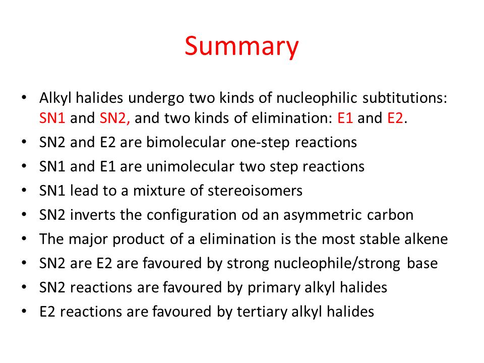 Summary Alkyl halides undergo two kinds of nucleophilic subtitutions: SN1 and SN2, and two kinds of elimination: E1 and E2.
