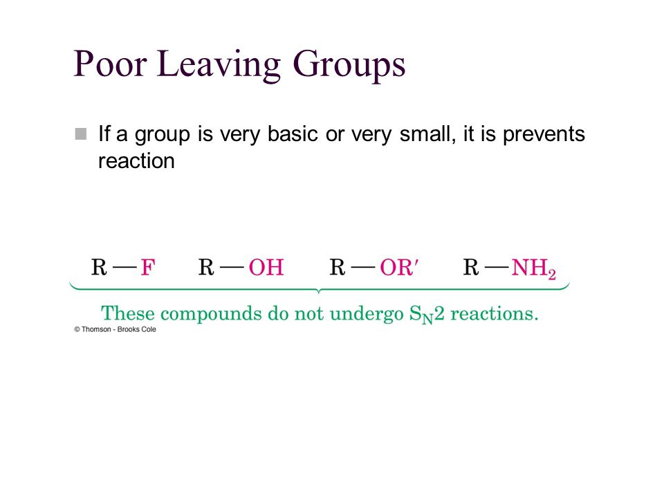 Poor Leaving Groups If a group is very basic or very small, it is prevents reaction