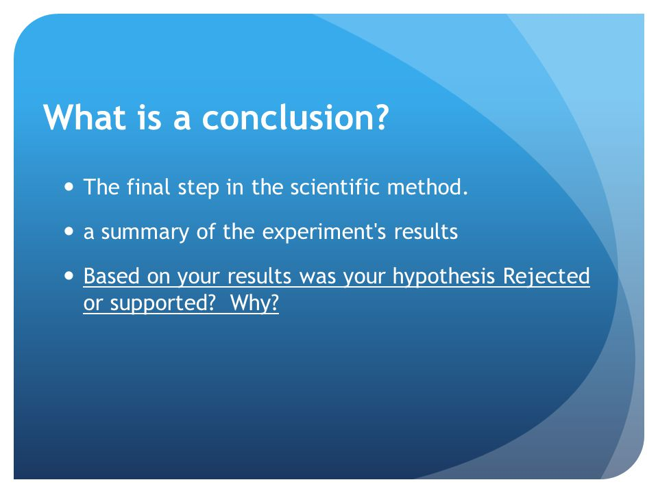 What is a conclusion The final step in the scientific method.