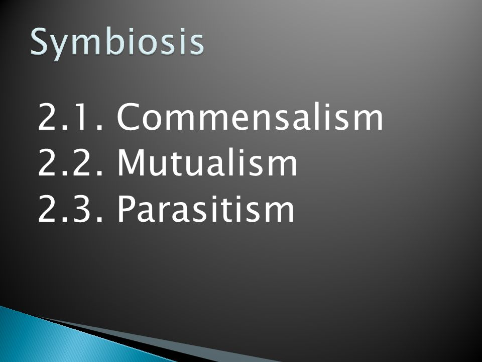 Symbiosis 2.1. Commensalism 2.2. Mutualism 2.3. Parasitism