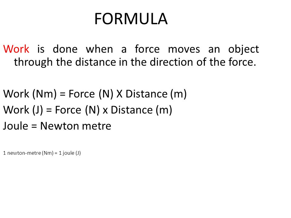 FORMULA Work is done when a force moves an object through the distance in the direction of the force.