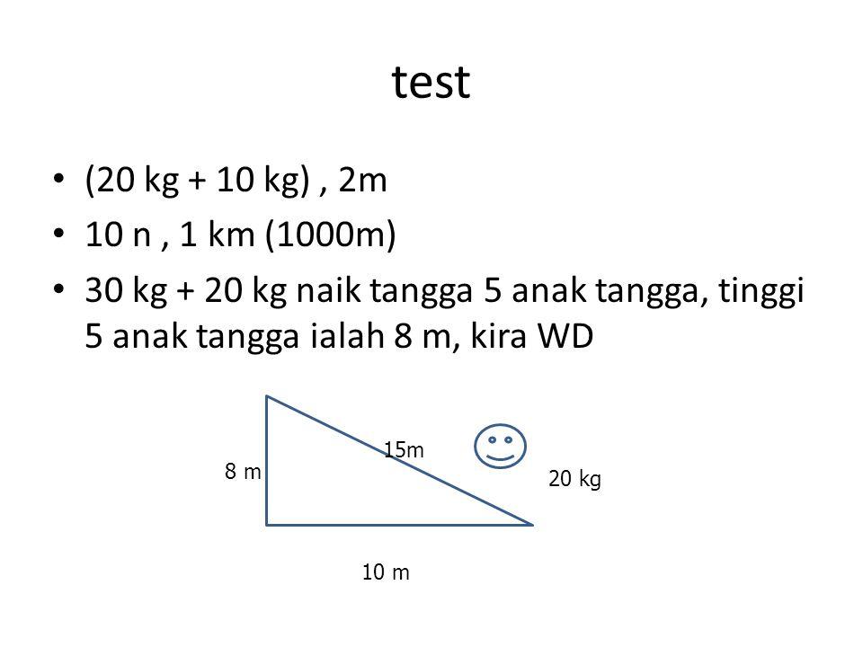 test (20 kg + 10 kg) , 2m. 10 n , 1 km (1000m) 30 kg + 20 kg naik tangga 5 anak tangga, tinggi 5 anak tangga ialah 8 m, kira WD.
