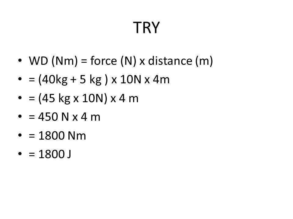 TRY WD (Nm) = force (N) x distance (m) = (40kg + 5 kg ) x 10N x 4m
