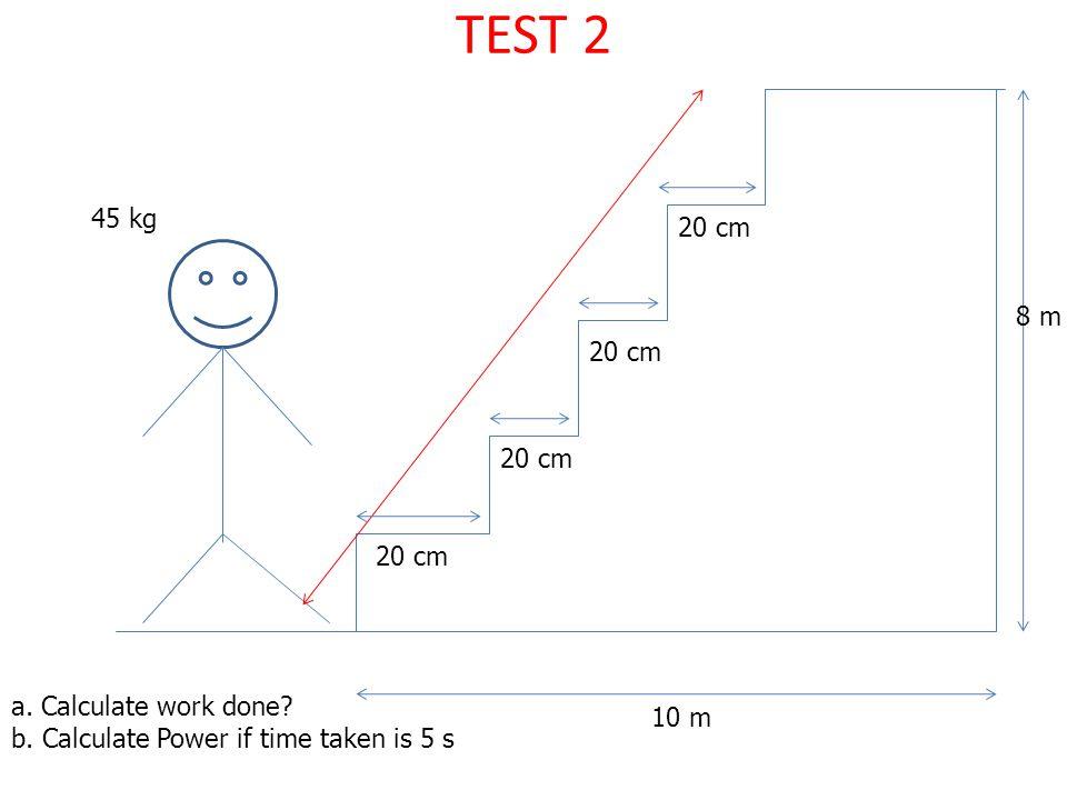 TEST 2 45 kg 20 cm 8 m 20 cm 20 cm 20 cm a. Calculate work done 10 m