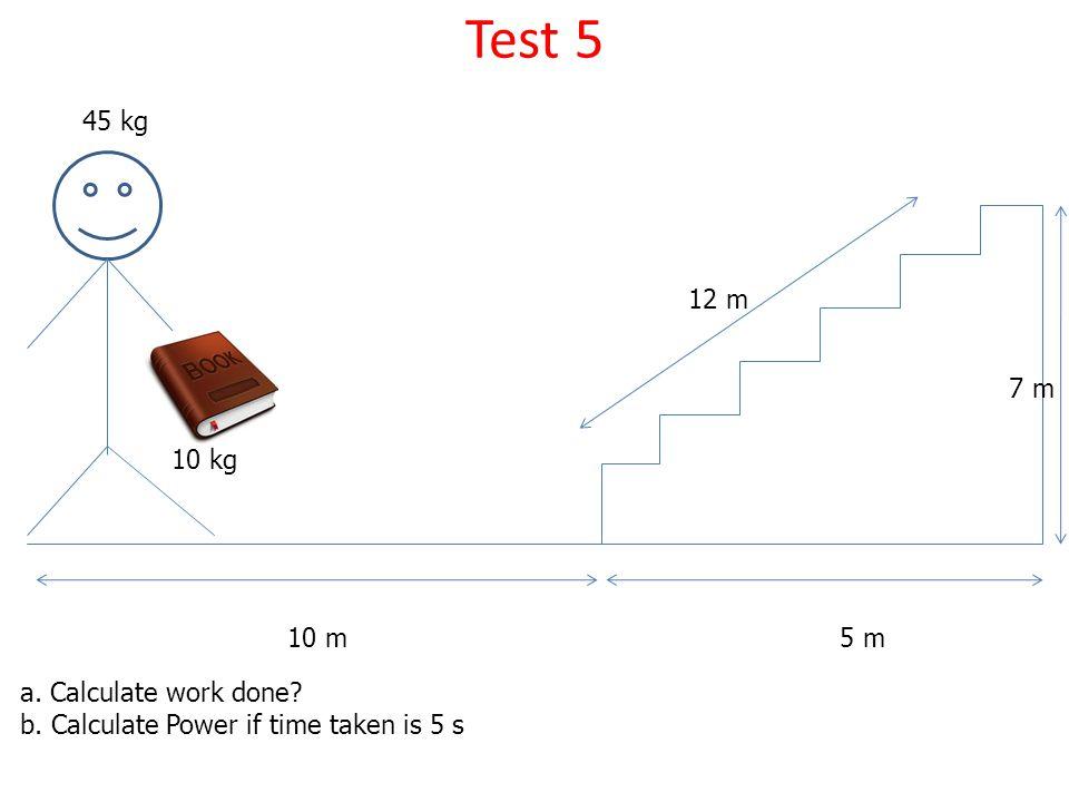 Test 5 45 kg 12 m 7 m 10 kg 10 m 5 m a. Calculate work done