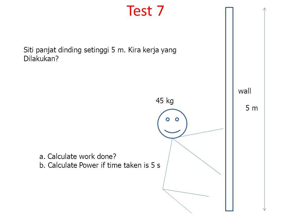 Test 7 Siti panjat dinding setinggi 5 m. Kira kerja yang Dilakukan