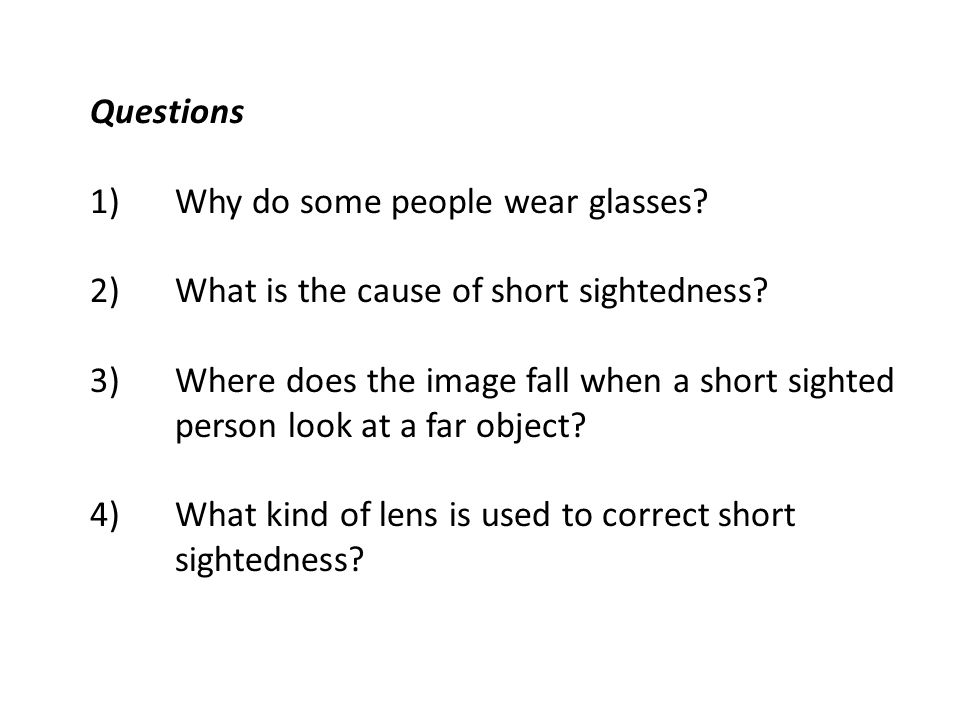 Questions Why do some people wear glasses What is the cause of short sightedness