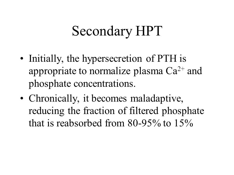 Secondary HPT Initially, the hypersecretion of PTH is appropriate to normalize plasma Ca2+ and phosphate concentrations.