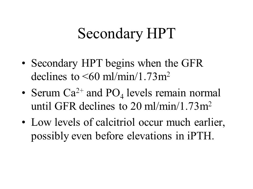 Secondary HPT Secondary HPT begins when the GFR declines to <60 ml/min/1.73m2.