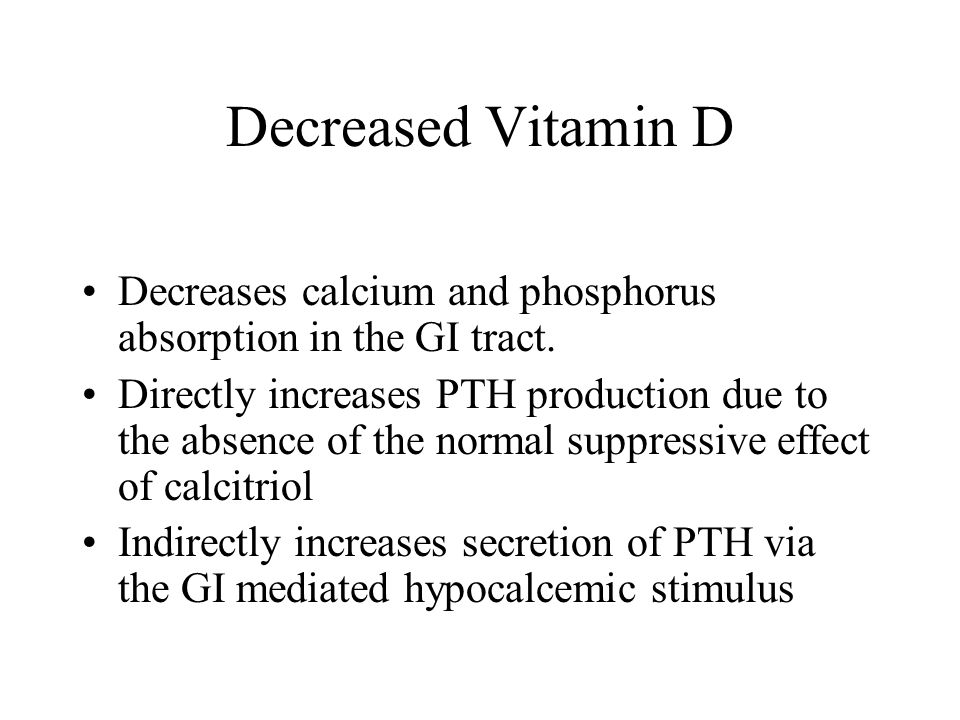 Decreased Vitamin D Decreases calcium and phosphorus absorption in the GI tract.