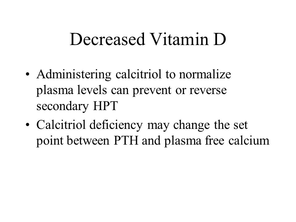 Decreased Vitamin D Administering calcitriol to normalize plasma levels can prevent or reverse secondary HPT.
