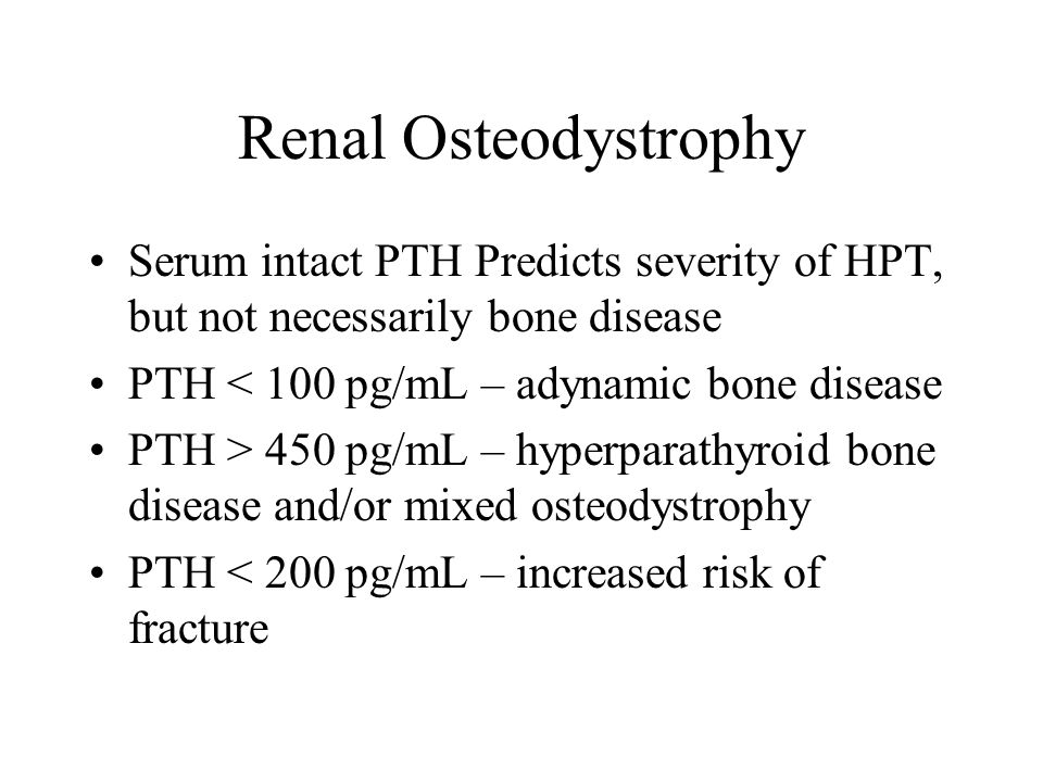 Renal Osteodystrophy Serum intact PTH Predicts severity of HPT, but not necessarily bone disease. PTH < 100 pg/mL – adynamic bone disease.